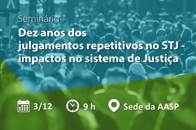 Seminário: Dez anos dos julgamentos repetitivos no STJ – impactos no sistema de Justiça
